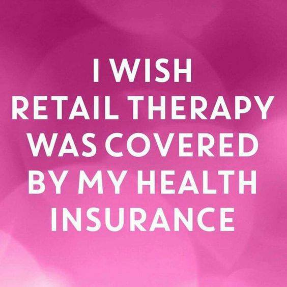 Image may contain: text that says 'I WISH RETAIL THERAPY WAS COVERED BY MY HEALTH INSURANCE'